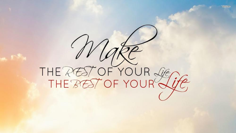Make the rest of your life the best of your life wallpaper