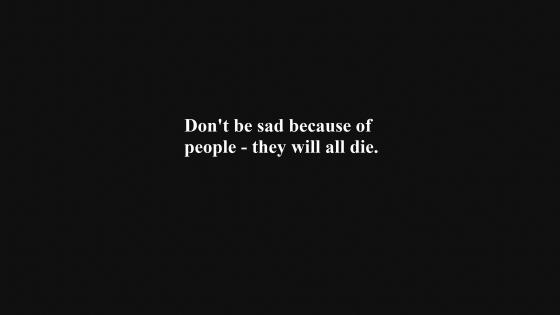 Don't be sad because of people - they will all die. wallpaper