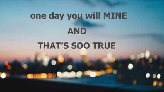One day you will mine that's soo true wallpaper